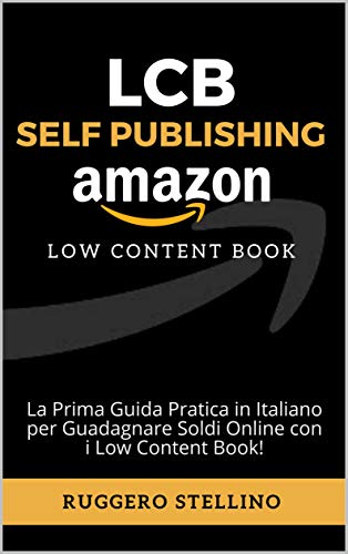 LCB Self Publishing (Low Content Book): La Prima Guida Pratica in Italiano per Guadagnare Soldi Online con i Low Content Book!