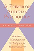 A Primer on Adlerian Psychology: Behavior Management Techniques for Young Children