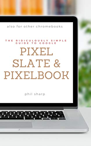 The Ridiculously Simple Guide to Google Pixel Slate and Pixelbook: A Practical Guide to Getting Started with Chromebooks and Tablets Running Chrome OS (English Edition)
