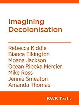 Imagining Decolonisation (BWB Texts Book 81) by [Rebecca Kiddle, Bianca Elkington, Moana Jackson, Ocean Ripeka Mercier, Mike Ross, Jennie Smeaton, Amanda Thomas]