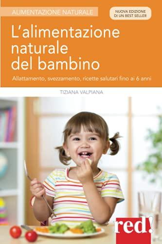 L'alimentazione naturale del bambino: Allattamento, svezzamento, ricette salutari fino ai 6 anni