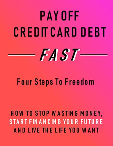 PAY OFF CREDIT CARD DEBT FAST: Four Steps to Freedom - How to Stop Wasting Money, Start Financing Your Future and Live the Life You Want (English Edition)