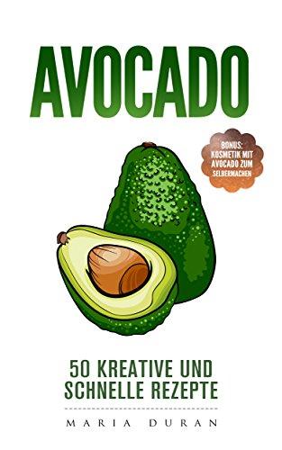 Avocado: 50 kreative und schnelle Rezepte: Bonus: Kosmetik mit Avocado zum Selbermachen