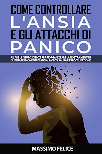 Come Controllare l'Ansia e gli Attacchi di Panico: Usare le Neuroscienze per Riorganizzare la Nostra Mente e Superare i Momenti di Ansia, Panico, Paura e Preoccupazione (Migliorare sé stessi Vol. 1)