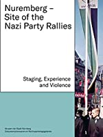 Nuremberg - Site of the Nazi Party Rallies: Staging, Experience and Violence