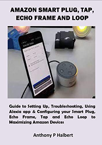 AMAZON SMART PLUG, TAP, ECHO FRAME AND LOOP: Guide to Setting Up, Troubleshooting, Using Alexia app & Configuring your Smart Plug, Echo Frame, Tap and ... Maximizing Amazon Devices (English Edition)