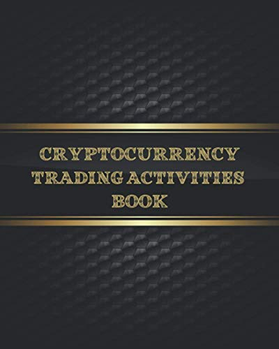Cryptocurrency Trading Activities Book: Complete guide & secure way to log digital currencies Buy and trade | Trading Activities Journal Notebook| ... , Futures, Options , Stocks and many more