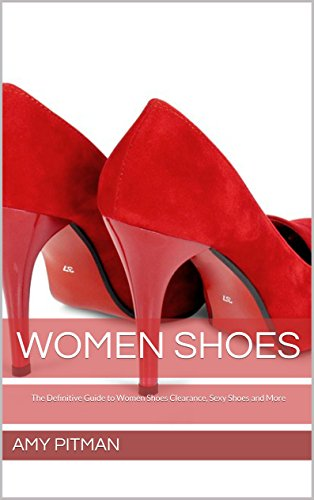 Women Shoes: The Definitive Guide to Women Shoes Clearance, Sexy Shoes and More (English Edition)