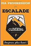 Ma progression en escalade, toujours plus haut !: Carnet d'escalade, grimpe, varappe avec séances, étirements, évolution, voie, bloc à remplir ... | ... sportifs, escaladeurs, varappeurs, grimpeurs