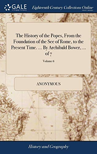 Download The History of the Popes, from the Foundation of the See of Rome, to the Present Time. ... by Archibald Bower, ... of 7; Volume 6 1385290439