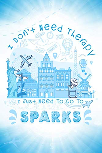 I Don't Need Therapy I Just Need To Go To Sparks: Sparks Travel And Vacation Notebook / Travel Logbook Journal / USA Trip planning journal / Funny ... and Kids - 6x9 inches 120 Blank Lined Pages