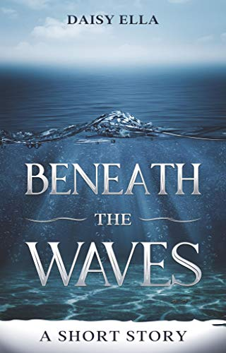Beneath the Waves: A short story by [Daisy Ella]