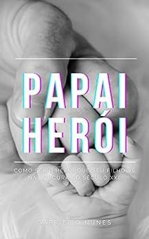 PAPAI HERÓI, Como ser o herói que seu filho vê na loucura do séc XXI (Portuguese Edition) by [Gabriel Oliveira Nunes]