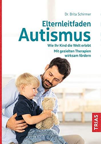Elternleitfaden Autismus: Wie Ihr Kind die Welt erlebt. Mit gezielten Therapien wirksam fördern. Schwierige Alltagssituationen meistern.