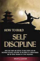 How to Build Self-Discipline: Simple Daily Habits and Exercises to Build Extreme Grit and Unstoppable Resilience, Developing the Willpower of a Spartan Warrior and the Mental Toughness of a Stoic Philosopher
