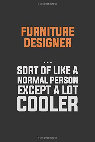 Furniture Designer, Sort Of Like A Normal Person Except A Lot Cooler: Inspirational life quote blank lined Notebook 6x9 matte finish