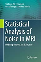 Statistical Analysis of Noise in MRI: Modeling, Filtering and Estimation by Santiago Aja-Fern?ndez Gonzalo Vegas-S?nchez-Ferrero(2016-07-12)