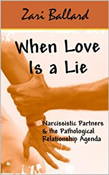 When Love Is a Lie: Narcissistic Partners & the Pathological Relationship Agenda by [Zari Ballard]