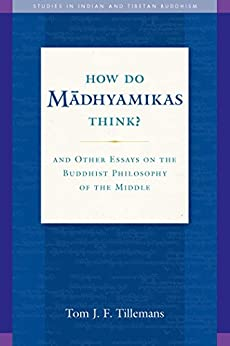 How Do Madhyamikas Think?: And Other Essays on the Buddhist Philosophy of the Middle (Studies in Indian and Tibetan Buddhism Book 19) by [Tom J. F. Tillemans]