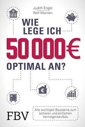 Wie lege ich 50000 Euro optimal an?: Alle wichtigen Bausteine zum sicheren und einfachen Vermögensaufbau