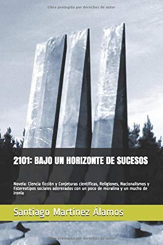 2101: BAJO UN HORIZONTE DE SUCESOS: Novela: Ciencia ficción y Conjeturas científicas, Religiones, Nacionalismos y Estereotipos sociales aderezados con un poco de moralina y un mucho de ironía
