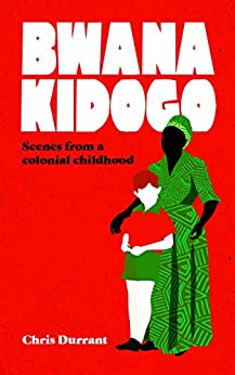 Bwana Kidogo: Scenes from a colonial childhood by [Chris Durrant]