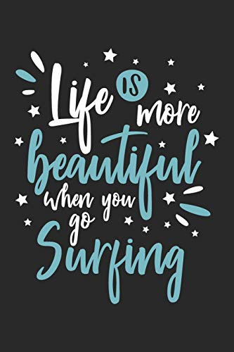 Life Is More Beautiful When You Go Surfing: Funny Cool Surfer Journal | Notebook | Workbook | Diary | Planner-6x9 - 120 College Ruled Lined Paper ... Surf Instructors, Surfing Enthusiasts