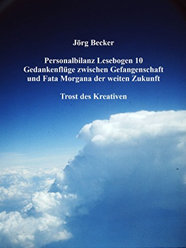 Personalbilanz Lesebogen 10 Gedankenflüge zwischen Gefangenschaft und Fata Morgana der weiten Zukunft: Trost des Kreativen (German Edition)