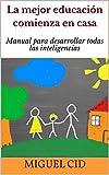 La mejor educación comienza en casa: Manual para desarrollar todas las inteligencias