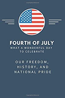 Fourth of July, What a Wonderful Day to Celebrate our Freedom, History, and Pride Notebook: Independence Day Notebook, 4th...