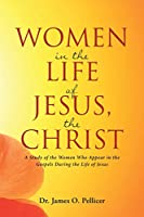 Women in the Life of Jesus, the Christ: A Study of the Women Who Appear in the Gospels During the Life of Jesus