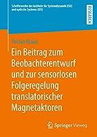 Ein Beitrag zum Beobachterentwurf und zur sensorlosen Folgeregelung translatorischer Magnetaktoren (Schriftenreihe der Institute fuer Systemdynamik (ISD) und optische Systeme (IOS))