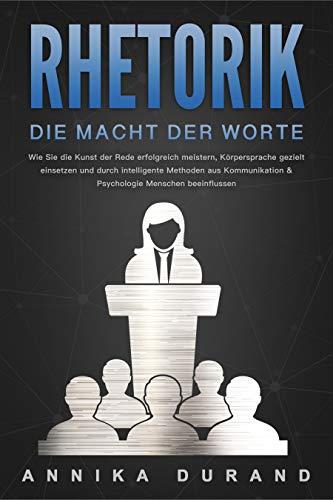 RHETORIK - Die Macht der Worte: Wie Sie die Kunst der Rede erfolgreich meistern,...