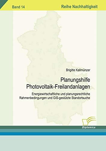 Planungshilfe Photovoltaik-Freilandanlagen: Energiewirtschaftliche und planungsrechtliche Rahmenbedingungen und GIS-gestützte Standortsuche (Nachhaltigkeit)