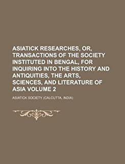 Asiatick Researches, Or, Transactions of the Society Instituted in Bengal, for Inquiring Into the History and Antiquities,...