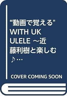 """""""動画で覚える""""  WITH UKULELE ~近藤利樹と楽しむ♪初めてのウクレレ~"""
