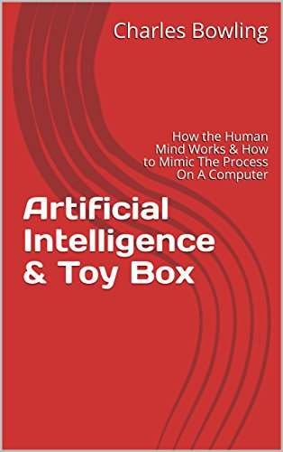 Artificial Intelligence & Toy Box: How the Human Mind Works & How to Mimic The Process On A Computer (English Edition)