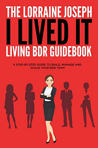 The Lorraine Joseph I LIVED IT Living BDR Guidebook: A STEP-BY-STEP GUIDE TO BUILD, MANAGE AND SCALE YOUR BDR TEAM
