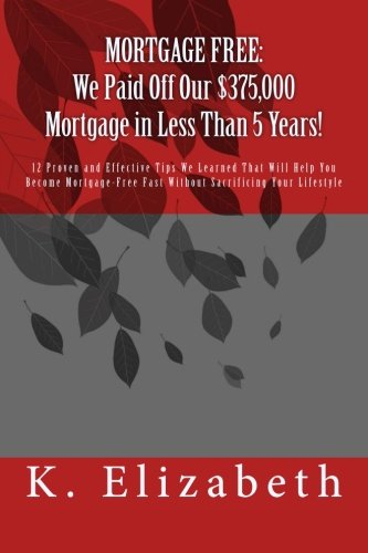 MORTGAGE FREE: We Paid Off Our $375,000 Mortgage in Less Than 5 Years!: 12 Proven and Effective Tips We Learned That Will Help You Become Mortgage-Free Fast Without Sacrificing Your Lifestyle