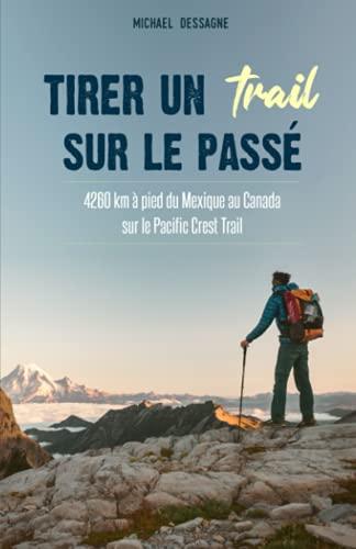 Tirer un trail sur le passé: 4260 km à pied du Mexique au Canada sur le Pacific Crest Trail