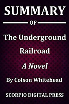 Summary Of The Underground Railroad : A Novel By Colson Whitehead by [Scorpio  Digital Press]