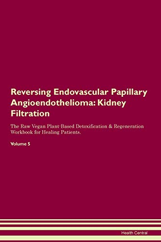 Reversing Endovascular Papillary Angioendothelioma: Kidney Filtration The Raw Vegan Plant-Based Detoxification & Regeneration Workbook for Healing Patients. Volume 5