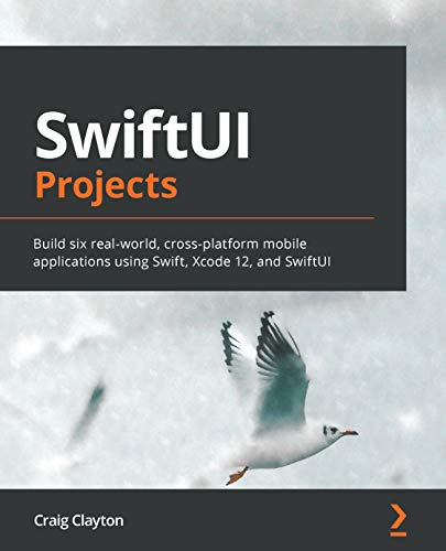 SwiftUI Projects: Build six real-world, cross-platform mobile applications using Swift, Xcode 12, and SwiftUI (English Edition)