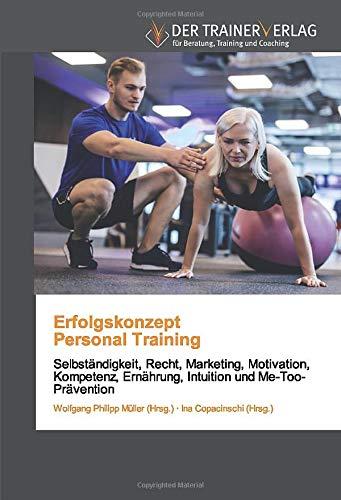 Erfolgskonzept Personal Training: Selbständigkeit, Recht, Marketing, Motivation, Kompetenz, Ernährung, Intuition und Me-Too-Prävention