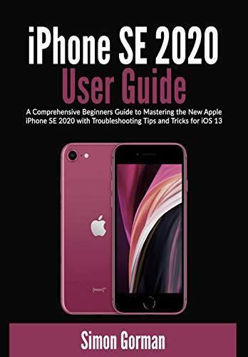 iPhone SE 2020 User Guide: A Comprehensive Beginners Guide to Mastering the New Apple iPhone SE 2020 with Troubleshooting Tips and Tricks for iOS 13 (English Edition)