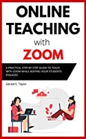 Online Teaching With Zoom: A Practical Step-by-Step Guide to Teach with Zoom while Keeping your Students Engaged