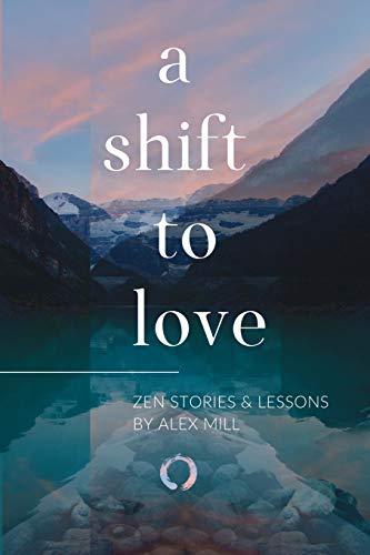 A Shift to Love: Zen Stories and Lessons by Alex Mill