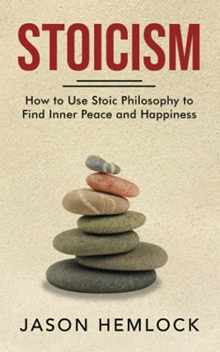 Stoicism: How to Use Stoic Philosophy to Find Inner Peace and Happiness