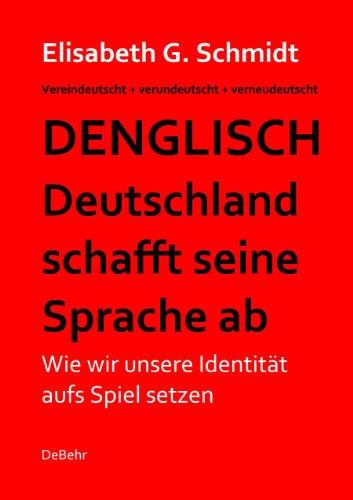 Denglisch -  Deutschland schafft seine Sprache ab - Wie wir unsere Identität aufs Spiel setzen