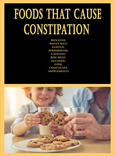 Foods That Cause Constipation: Bananas, White Rice, Gluten, Persimmons, Caffeine, Red Meat, Alcohol, Gum, Chocolate, Supplements